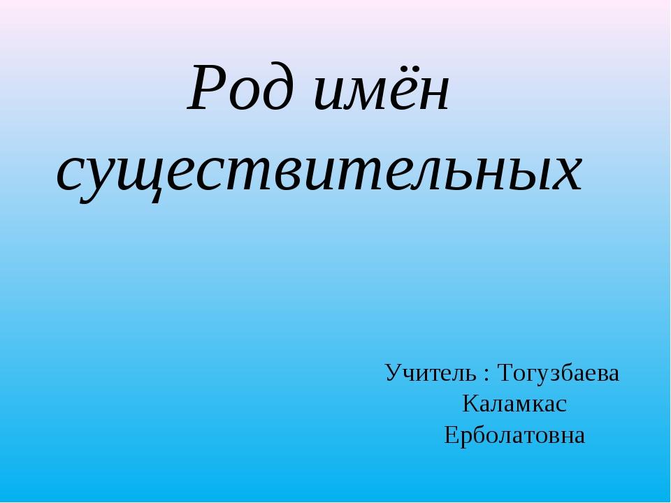 Род имён существительных Учитель : Тогузбаева Каламкас Ерболатовна