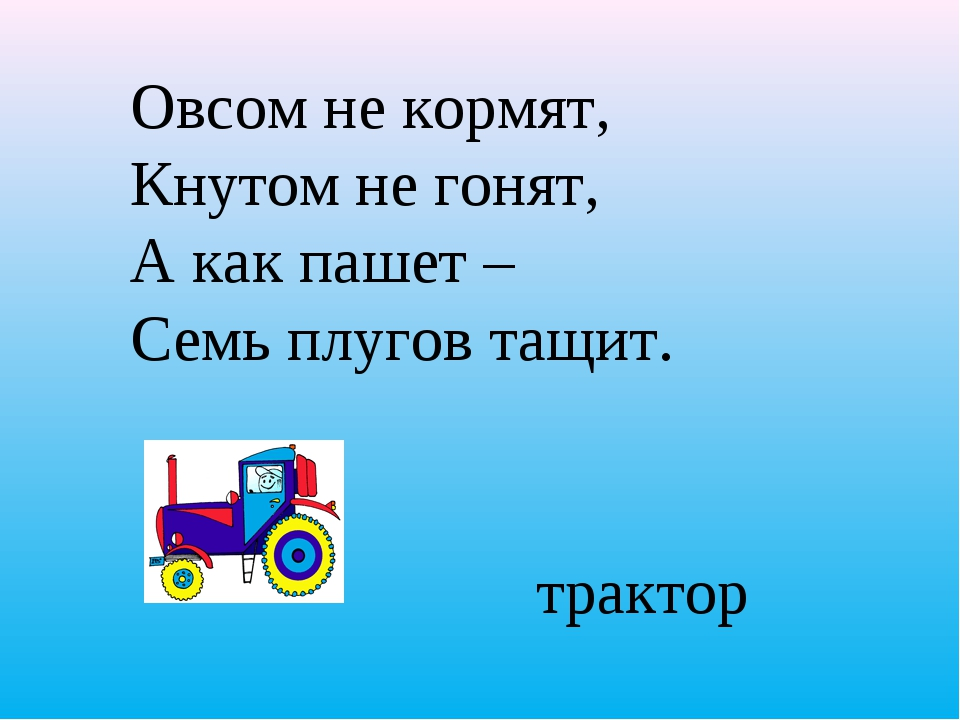 Овсом не кормят, Кнутом не гонят, А как пашет – Семь плугов тащит.  трактор