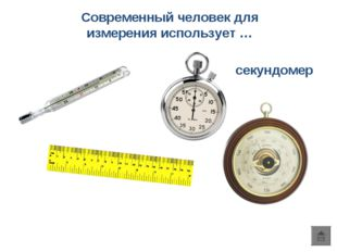 Современный человек для измерения использует … секундомер