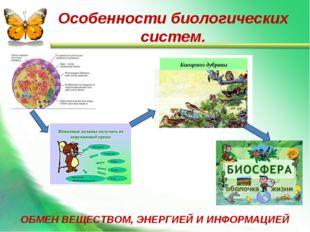Особенности биологических систем. ОБМЕН ВЕЩЕСТВОМ, ЭНЕРГИЕЙ И ИНФОРМАЦИЕЙ