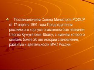 Постановлением Совета Министров РСФСР от 17 апреля 1991 года Председате