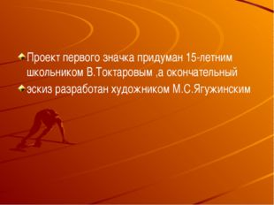 Проект первого значка придуман 15-летним школьником В.Токтаровым ,а окончате