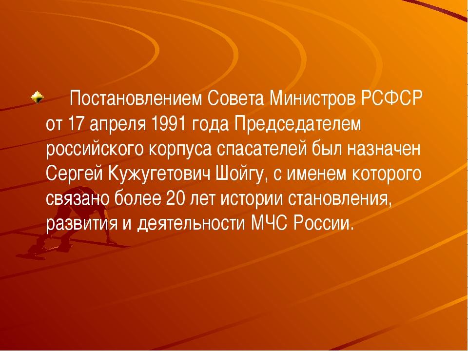 Постановлением Совета Министров РСФСР от 17 апреля 1991 года Председате...