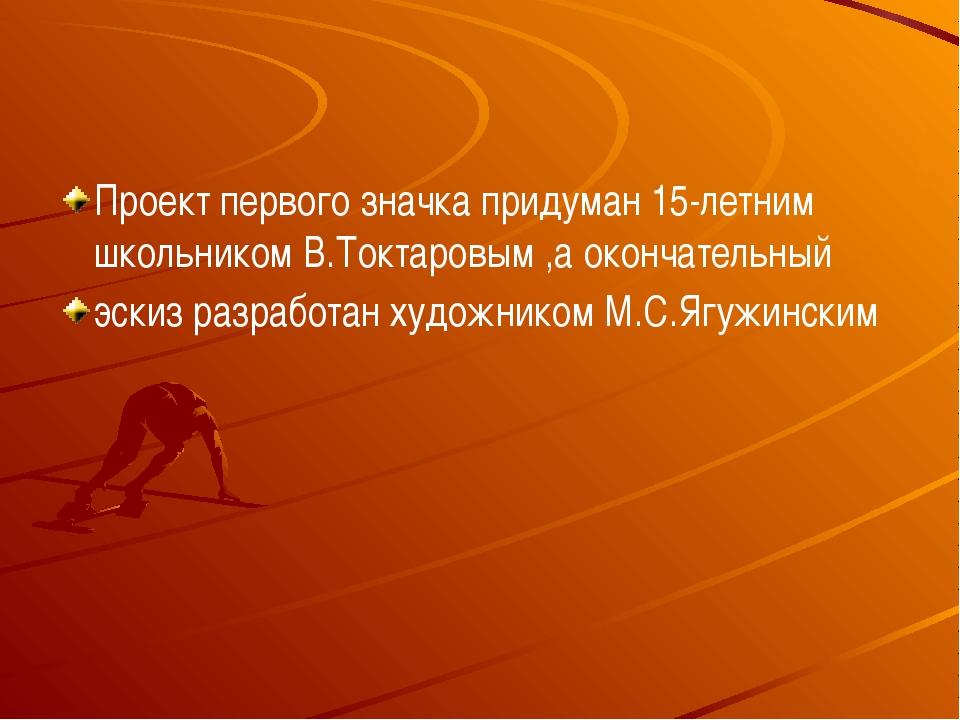 Проект первого значка придуман 15-летним школьником В.Токтаровым ,а окончате...
