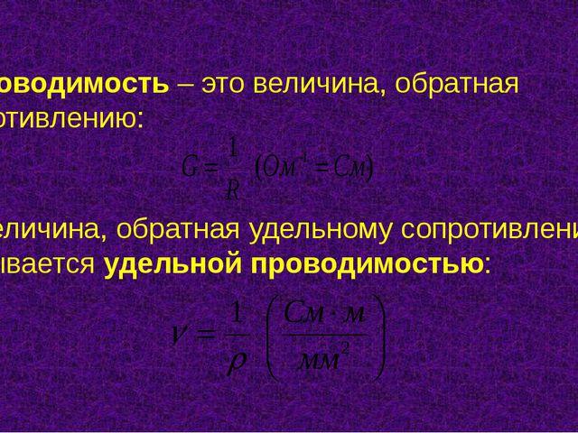 Проводимость – это величина, обратная сопротивлению: Величина, обратная удел...