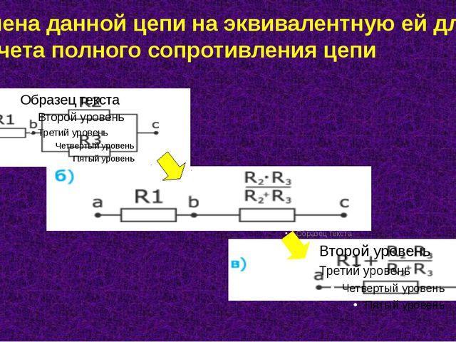 Замена данной цепи на эквивалентную ей для расчета полного сопротивления цепи