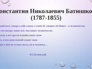 Константин Николаевич Батюшков (1787-1855) Великий поэт, говоря о себе самом,