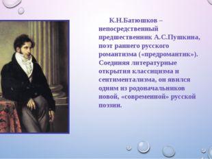 К.Н.Батюшков – непосредственный предшественник А.С.Пушкина, поэт раннего ру