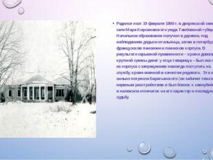 Родился поэт 19 февраля 1800 г. в дворянской семье в селе Мара Кирсановского