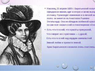 Наконец, 21 апреля 1825 г. Баратынский получает офицерское звание, едет в от