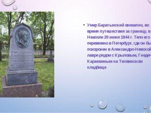 Умер Баратынский внезапно, во время путешествия за границу, в Неаполе 29 июн