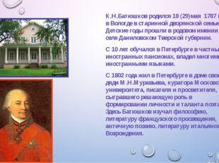 К.Н.Батюшков родился 18 (29)мая 1787 года в Вологде в старинной дворянской с