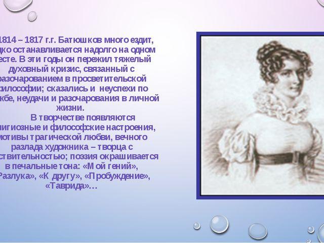 В 1814 – 1817 г.г. Батюшков много ездит, редко останавливается надолго на одн...