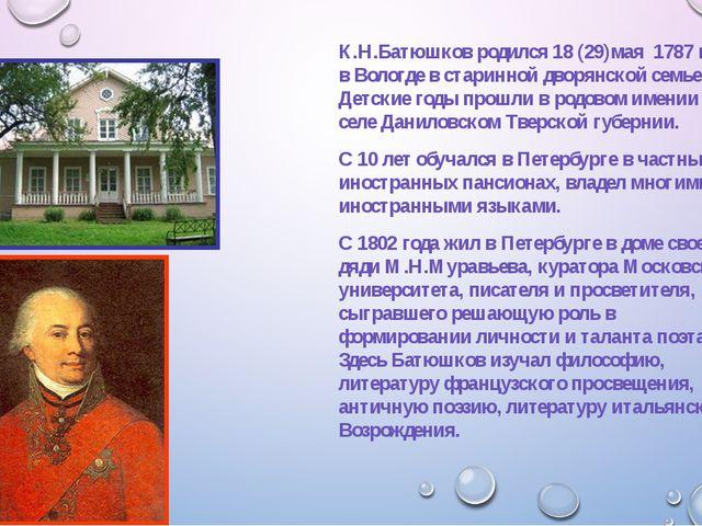 К.Н.Батюшков родился 18 (29)мая 1787 года в Вологде в старинной дворянской с...