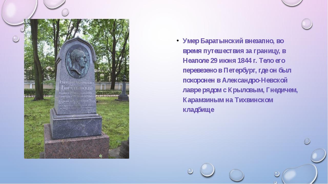 Умер Баратынский внезапно, во время путешествия за границу, в Неаполе 29 июн...