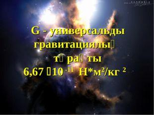 G - универсальды гравитациялық тұрақты 6,67 10 -11 Н*м2/кг 2