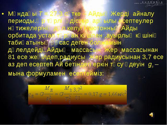 Мұндағы T=27,3сөтке – Айдың Жерді айналу периоды.Әр түрлі әдістер арқылы...