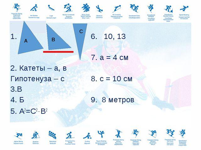 1.6. 10, 13 7. а = 4 см 2. Катеты – а, в Гипотенуза – с8. с...