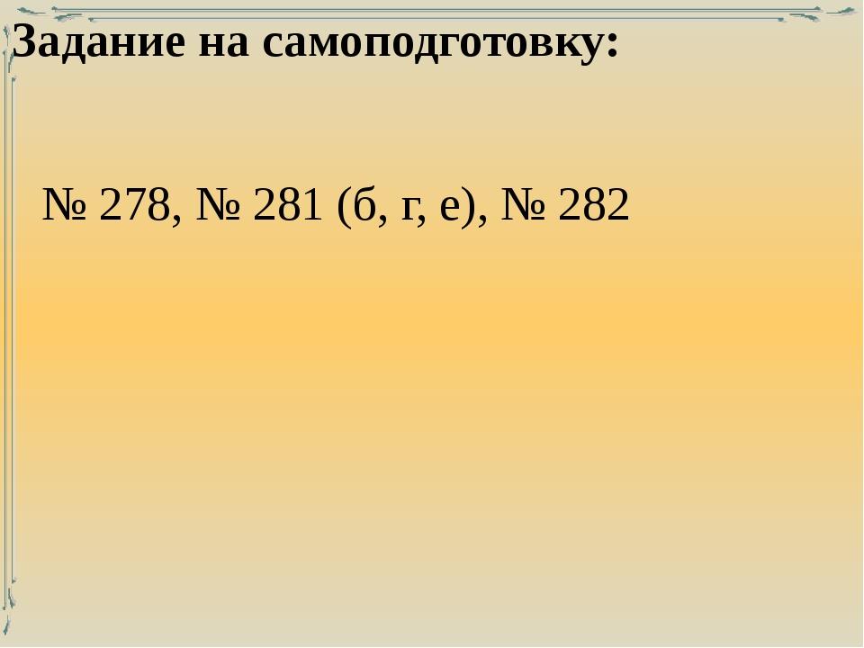 Задание на самоподготовку: № 278, № 281 (б, г, е), № 282
