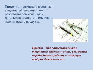 Проект(от латинского projectus – выдвинутый вперед) – это разработка замысла