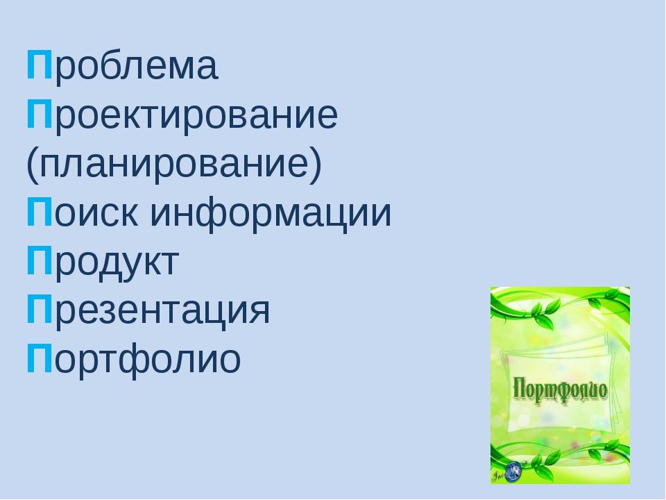 Проблема Проектирование (планирование) Поиск информации Продукт Презентация П...