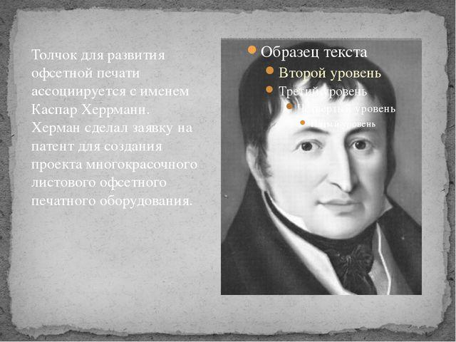 Толчок для развития офсетной печати ассоциируется с именем Каспар Херрманн. Х...