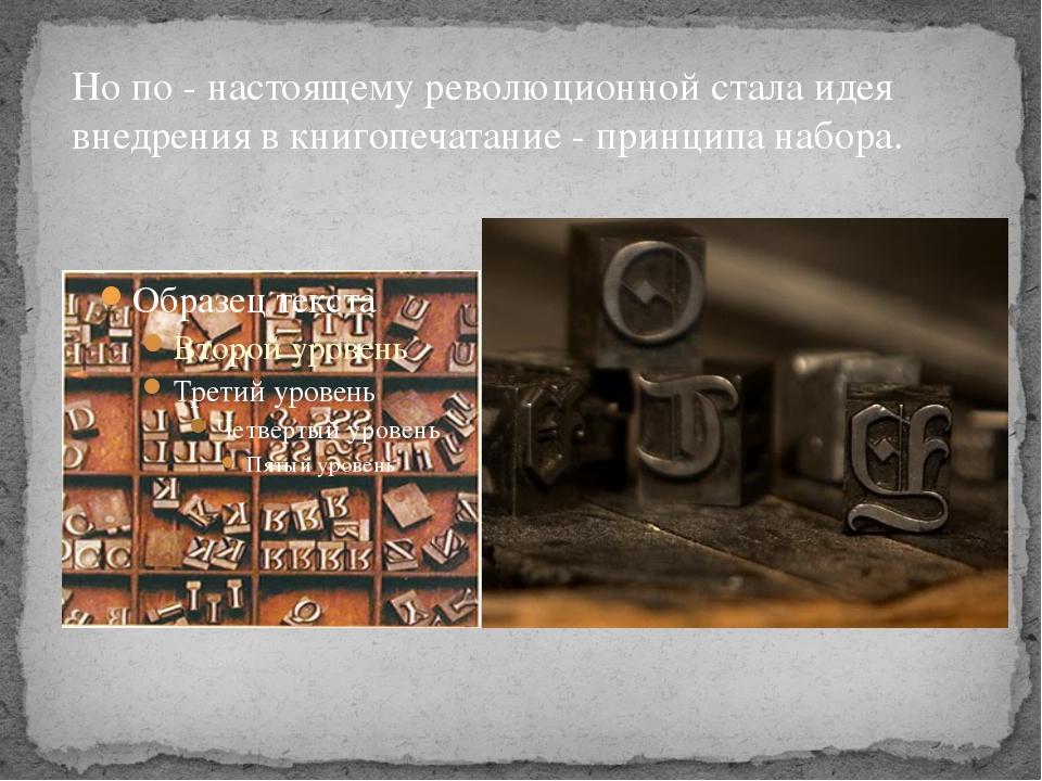 Но по - настоящему революционной стала идея внедрения в книгопечатание - прин...