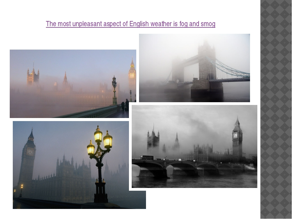 The most unpleasant aspect of English weather is fog and smog