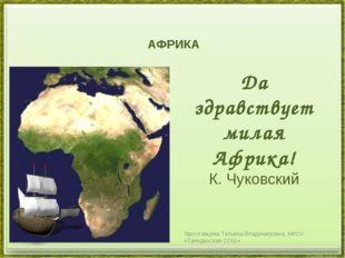 АФРИКА Да здравствует милая Африка! К. Чуковский Ярославцева Татьяна Владими