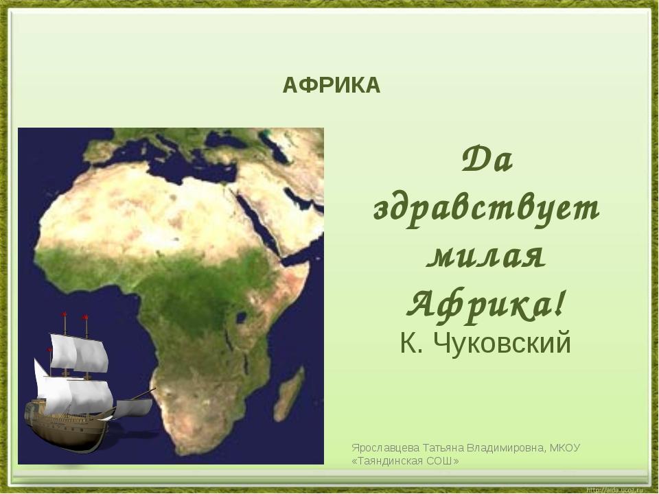 АФРИКА Да здравствует милая Африка! К. Чуковский Ярославцева Татьяна Владими...