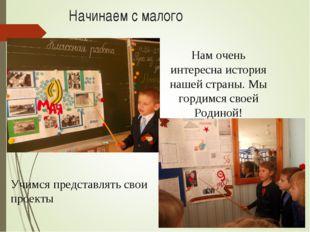 Начинаем с малого Учимся представлять свои проекты Нам очень интересна истори