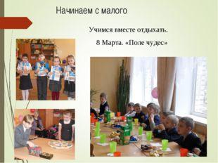 Начинаем с малого 8 Марта. «Поле чудес» Учимся вместе отдыхать.