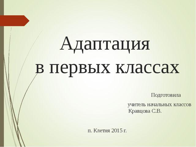 Адаптация в первых классах Подготовила учитель начальных классов Кравцова С....