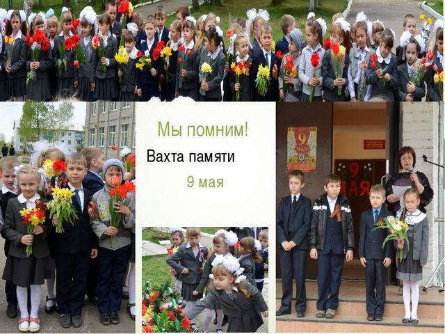 Мы помним! Мы гордимся! Мы помним! Вахта памяти 9 мая