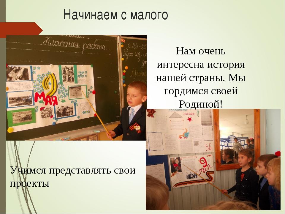 Начинаем с малого Учимся представлять свои проекты Нам очень интересна истори...