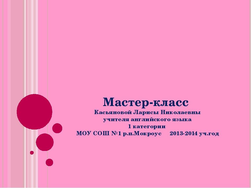 Мастер-класс Касьяновой Ларисы Николаевны учителя английского языка 1 категор...