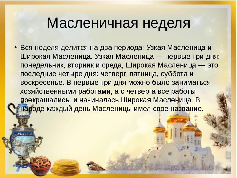 Масленичная неделя Вся неделя делится на два периода: Узкая Масленица и Широк...