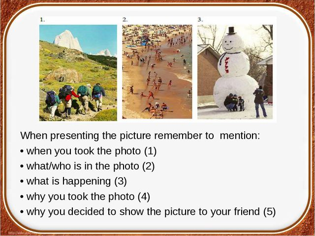 When presenting the picture remember to mention: • when you took the photo (1...