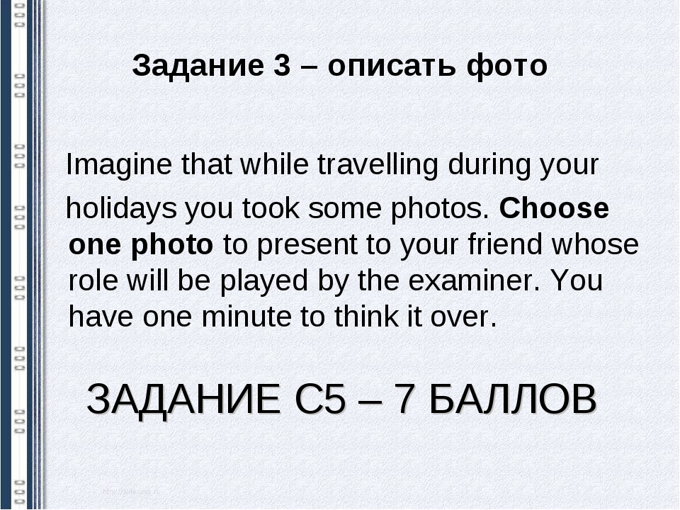 ЗАДАНИЕ С5 – 7 БАЛЛОВ Imagine that while travelling during your holidays you...