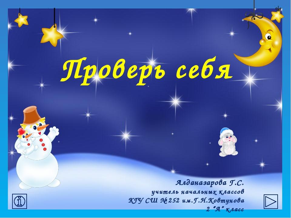 Проверь себя Алданазарова Г.С. учитель начальных классов КГУ СШ № 252 им.Г.Н...