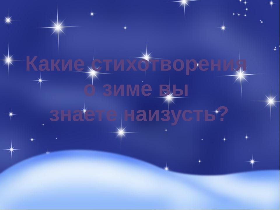 Какие стихотворения о зиме вы знаете наизусть?