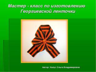 Мастер - класс по изготовлению Георгиевской ленточки Автор: Халус Ольга Влади
