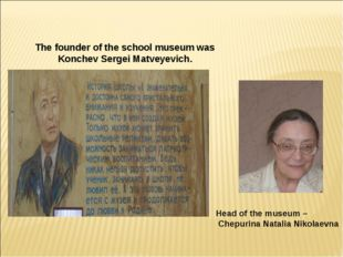 The founder of the school museum was Konchev Sergei Matveyevich. Учителя-вете