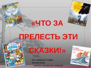«ЧТО ЗА ПРЕЛЕСТЬ ЭТИ СКАЗКИ!» Болтаевская Софья Михайловна учитель начальных