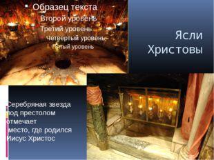Ясли Христовы Серебряная звезда под престолом отмечает место, где родился Иис
