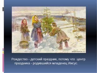 Рождество - детский праздник, потому что центр праздника - родившийся младен