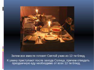 Затем все вместе готовят Святой ужин из 12-ти блюд. К ужину приступают после