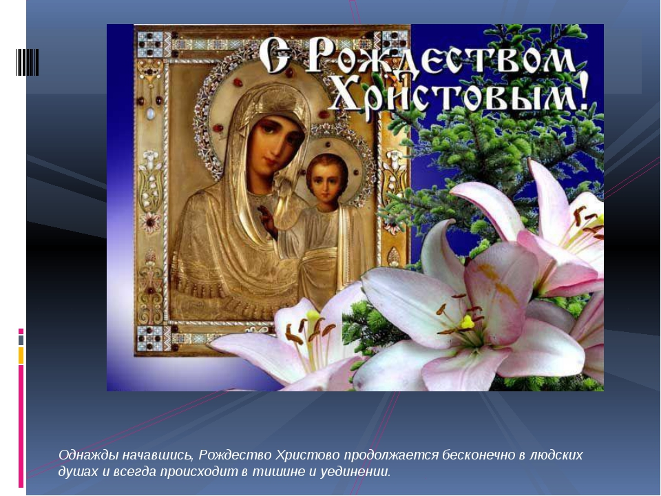 Однажды начавшись, Рождество Христово продолжается бесконечно в людских душа...