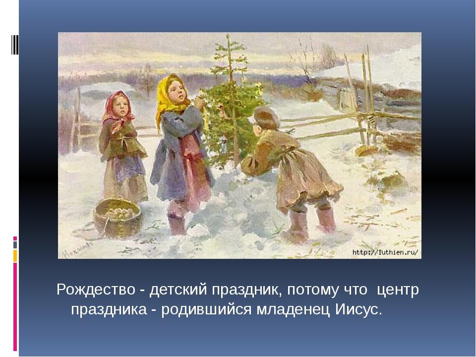 Рождество - детский праздник, потому что центр праздника - родившийся младен...