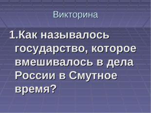 Викторина 1.Как называлось государство, которое вмешивалось в дела России в С